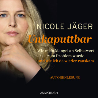 Nicole Jäger: Unkaputtbar - Wie mein Mangel an Selbstwert zum Problem wurde und wie ich da wieder raus kam (Ungekürzt)