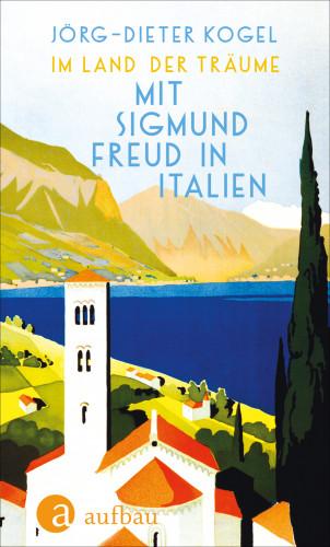 Jörg-Dieter Kogel: Im Land der Träume. Mit Sigmund Freud in Italien