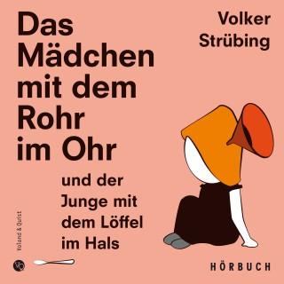 Volker Strübing: Das Mädchen mit dem Rohr im Ohr und der Junge mit dem Löffel im Hals