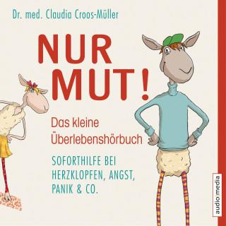 Dr. med. Claudia Croos-Müller: Nur Mut! - Das kleine Überlebenshörbuch. Soforthilfe bei Herzklopfen, Angst, Panik & Co.