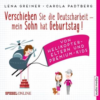 Lena Greiner, Carola Padtberg-Kruse: Verschieben Sie die Deutscharbeit, mein Sohn hat Geburtstag! Von Helikopter-Eltern und Premium-Kids