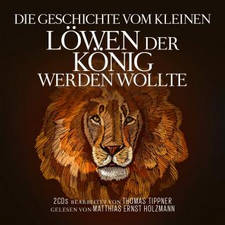 Thomas Tippner: Die Geschichte vom kleinen Löwen der König werden wollte