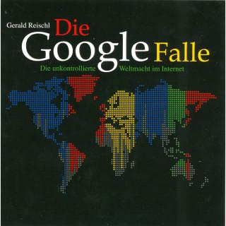 Gerald Reischl: Die Google Falle - Die unkontrollierte Weltmacht im Internet (Ungekürzt)