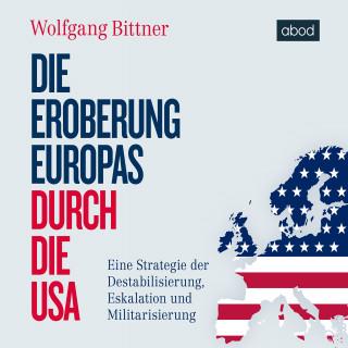 Wolfgang Bittner: Die Eroberung Europas durch die USA