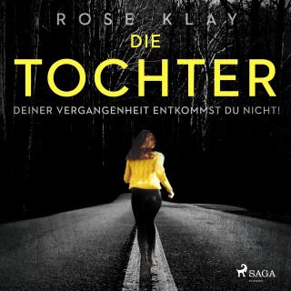 Rose Klay: Die Tochter - Deiner Vergangenheit entkommst du nicht!