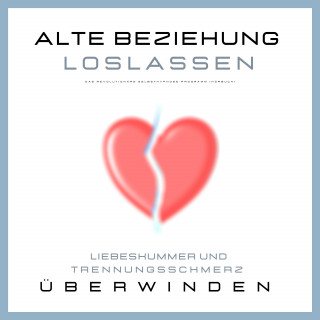 Patrick Lynen, Leonie Herzig: Alte Beziehung loslassen: Liebeskummer und Trennungsschmerz überwinden