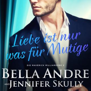 Bella Andre, Jennifer Skully: Liebe ist nur was für Mutige(Die Maverick Milliardäre 2)