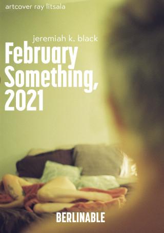 Jeremiah K. Black: February Something, 2021