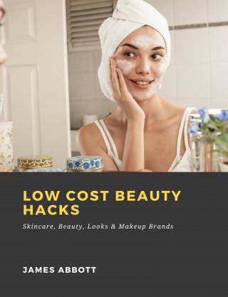 James Abbott: Low Cost Beauty Hacks: Skincare, Beauty, Looks & Makeup Brands