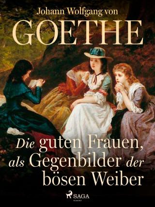 Johann Wolfgang von Goethe: Die guten Frauen, als Gegenbilder der bösen Weiber