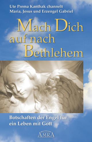Ute Prema Kanthak: Mach Dich auf nach Bethlehem: Botschaften der Engel für ein Leben mit Gott