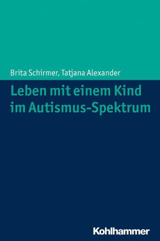 Brita Schirmer, Tatjana Alexander: Leben mit einem Kind im Autismus-Spektrum