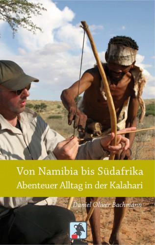 Daniel O. Bachmann: Von Namibia bis Südafrika - Abenteuer Alltag in der Kalahari