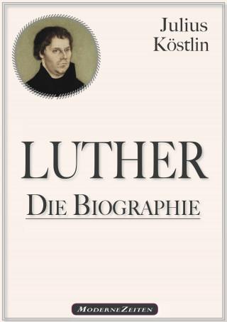 Julius Köstlin: Martin Luther - Die Biographie
