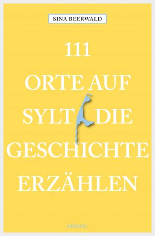 Sina Beerwald: 111 Orte auf Sylt, die Geschichte erzählen