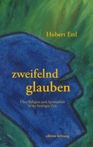 Hubert Ettl: zweifelnd glauben