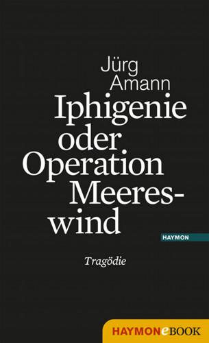 Jürg Amann: Iphigenie oder Operation Meereswind