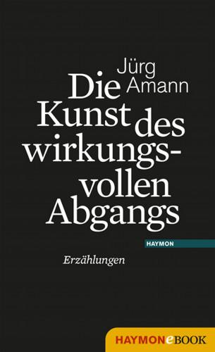Jürg Amann: Die Kunst des wirkungsvollen Abgangs