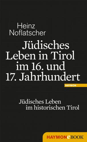 Heinz Noflatscher: Jüdisches Leben in Tirol im 16. und 17. Jahrhundert
