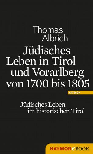 Thomas Albrich: Jüdisches Leben in Tirol und Vorarlberg von 1700 bis 1805