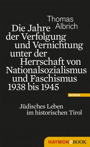 Thomas Albrich: Die Jahre der Verfolgung und Vernichtung unter der Herrschaft von Nationalsozialismus und Faschismus 1938 bis 1945