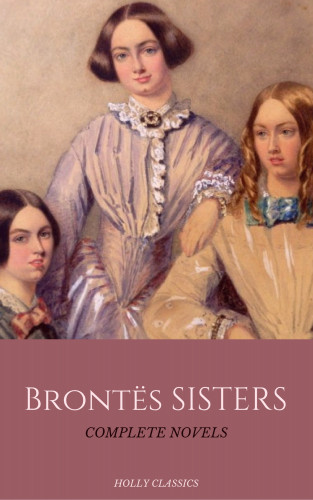 Emily Brontë, Charlotte Bronte, Anne Bronte, Holly Classics: The Brontë Sisters: The Complete Masterpiece Collection (Holly Classics)