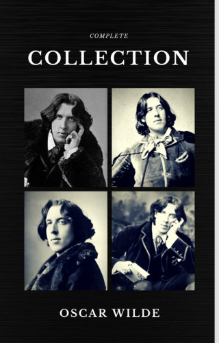 Oscar Wilde: Oscar Wilde: The Complete Collection (Quattro Classics) (The Greatest Writers of All Time)