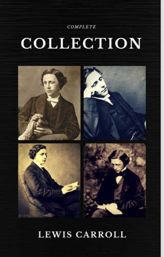 Lewis Carroll: Lewis Carroll : The Complete Collection (Illustrated) (Quattro Classics) (The Greatest Writers of All Time)