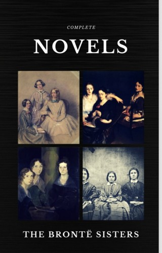 Emily Brontë, Charlotte Bronte, Anne Bronte: The Brontë Sisters: Complete Novels (Quattro Classics) (The Greatest Writers of All Time)