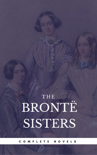 Emily Brontë, Charlotte Bronte, Anne Bronte: The Brontë Sisters: The Complete Novels (Book Center) (The Greatest Writers of All Time)