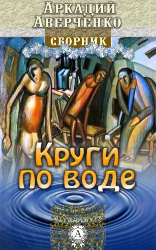 Аркадий Аверченко: Круги по воде