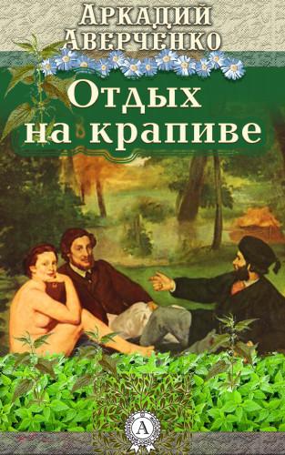Аркадий Аверченко: Отдых на крапиве