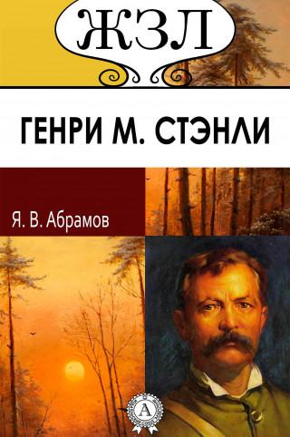 Яков Абрамов: ЖЗЛ. Генри Мортон Стэнли. Его жизнь, путешествия и географические открытия