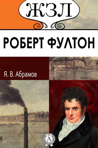 Яков Абрамов: ЖЗЛ. Роберт Фултон. Его жизнь и научно-практическая деятельность