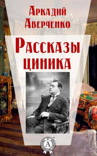 Аркадий Аверченко: Рассказы циника