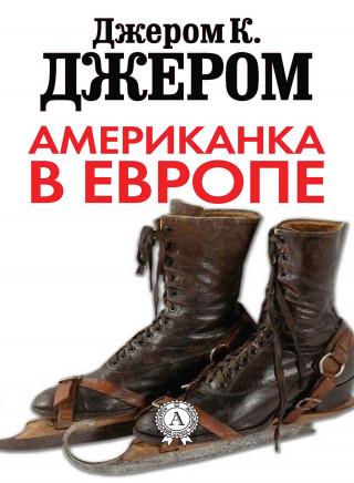 Джером К. Джером: Американка в Европе