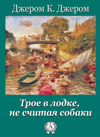 Джером К. Джером: Трое в лодке, не считая собаки