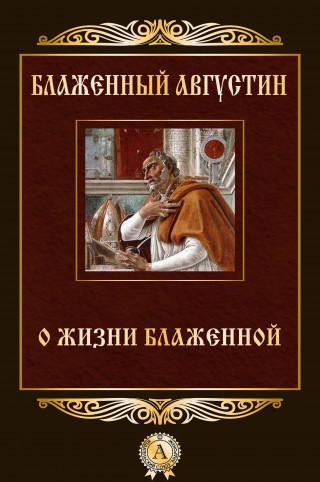 Блаженный Августин: О жизни блаженной