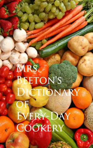 Mrs. Beeton: Mrs. Beeton's Dictionary of Every-Day Cookery