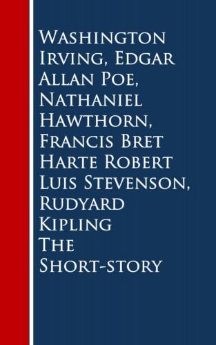 Washington Irving, Edgar Allan Poe, Nathaniel Hawthorn, Francis Bret Harte, Robert Luis Stevenson, Rudyard Kipling: The Short-story