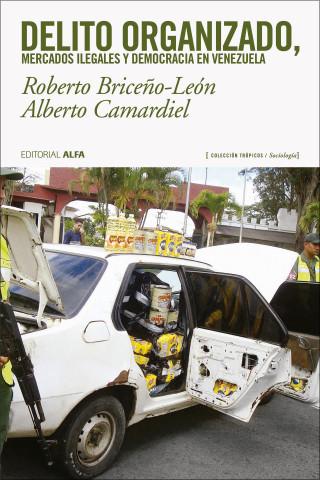 Roberto Briceño-León, Alberto Camardiel: Delito organizado, mercados ilegales y democracia en Venezuela