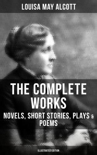 Louisa May Alcott: THE COMPLETE WORKS OF LOUISA MAY ALCOTT: Novels, Short Stories, Plays & Poems (Illustrated Edition)