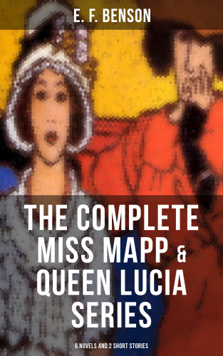 E. F. Benson: THE COMPLETE MISS MAPP & QUEEN LUCIA SERIES: 6 Novels and 2 Short Stories