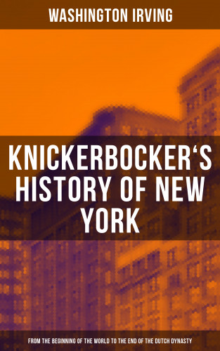 Washington Irving: KNICKERBOCKER'S HISTORY OF NEW YORK (From the Beginning of the World to the End of the Dutch Dynasty)