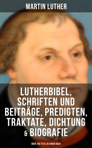 Martin Luther: Martin Luther: Lutherbibel, Schriften und Beiträge, Predigten, Traktate, Dichtung & Biografie (Über 100 Titel in einem Buch )