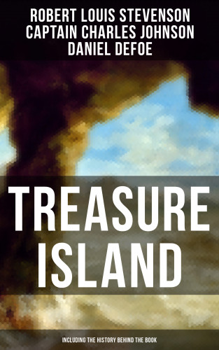 Robert Louis Stevenson, Captain Charles Johnson, Daniel Defoe: TREASURE ISLAND (Including the History Behind the Book)