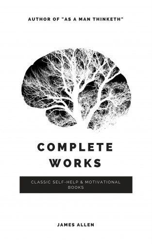 James Allen: Allen, James: Complete Works (Classic Inspirational and Self-Help Books)