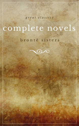 Emily Brontë, Charlotte Brontë, Anne Brontë, The Brontë Sisters: The Brontë Sisters: The Complete Novels (Unabridged): Janey Eyre + Shirley + Villette + The Professor + Emma + Wuthering Heights + Agnes Grey + The Tenant of Wildfell Hall