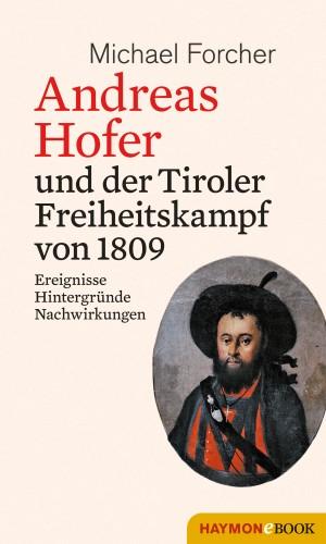 Michael Forcher: Andreas Hofer und der Tiroler Freiheitskampf von 1809