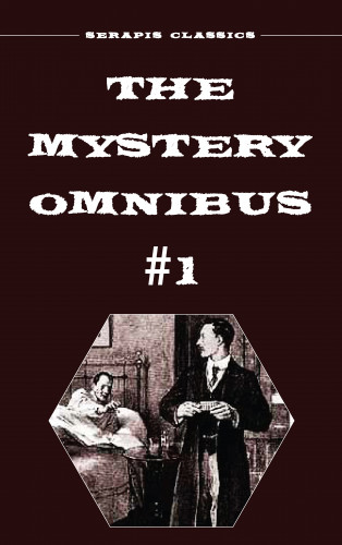 Wadsworth Camp, Arthur Rees, E. Philllips Oppenheim, Frank Packard, Meredith Nicholson, Anna Katharine Green, Edith Lavell: The Mystery Omnibus #1 (Serapis Classics)